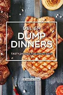 Delish Dump Dinners: Tasty Dinners for Crazy Days