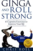 Ginga and Roll Strong: 10 Capoeira Exercises to Improve Your BJJ (Ginga Series Book 2)