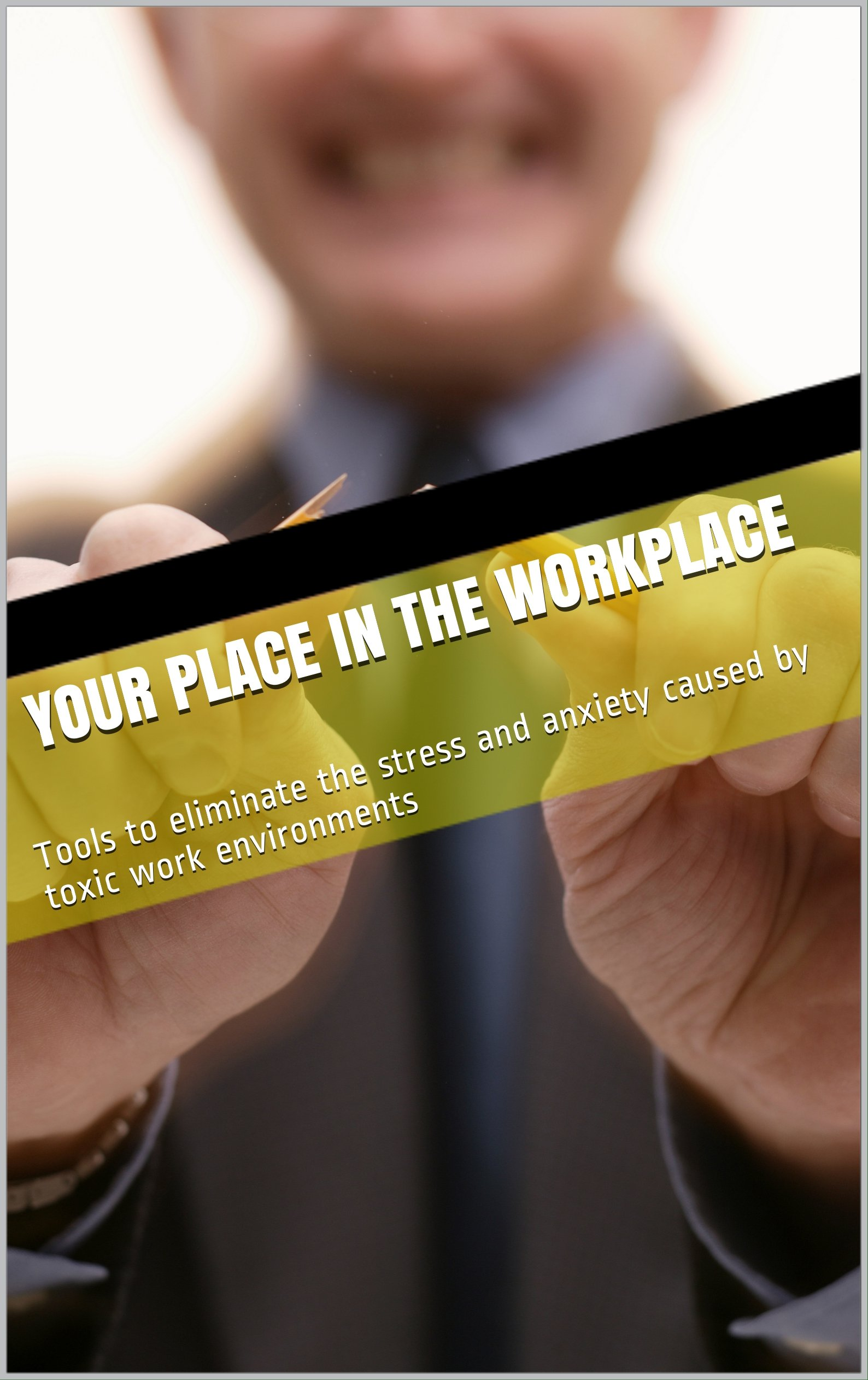 Your Place in the Workplace: Tools to Eliminate Stress and Anxiety Due to Toxic Work Environments