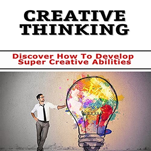 Creative Thinking : Unleash the Creative New You! Discover How To Develop Super Creative Abilities
