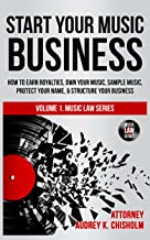 Start Your Music Business: How to Earn Royalties, Own Your Music, Sample Music, Protect Your Name & Structure Your Music Business (Music Law Series Book 1)
