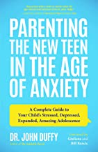 Parenting the New Teen in the Age of Anxiety: A Complete Guide to Your Child's Stressed, Depressed, Expanded, Amazing Adol...