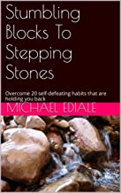 Stumbling Blocks To Stepping Stones: Overcome  20 self-defeating habits that are holding you back