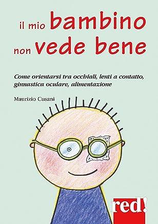 Il mio bambino non vede bene: Come orientarsi tra occhiali, lenti a contatto, ginnastica oculare, alimentazione