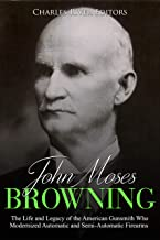 John Moses Browning: The Life and Legacy of the American Gunsmith Who Modernized Automatic and Semi-Automatic Firearms (English Edition)