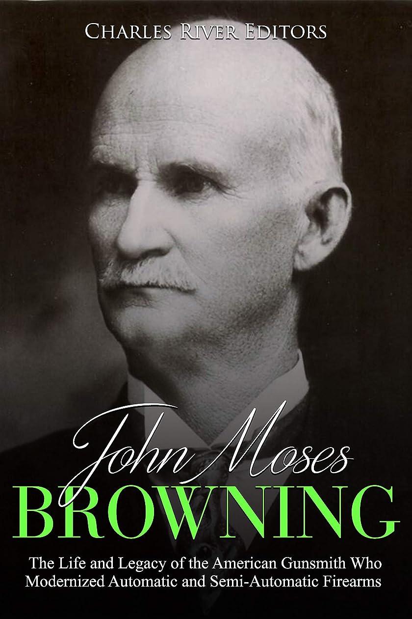 フェリー反応する必要John Moses Browning: The Life and Legacy of the American Gunsmith Who Modernized Automatic and Semi-Automatic Firearms (English Edition)