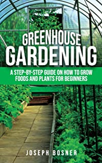 Greenhouse Gardening: A Step-by-Step Guide on How to Grow Foods and Plants for Beginners