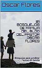 21 BOSQUEJOS DE FAMILIA DEL BLOG DEL PASTOR OSCAR FLORES: Bosquejos para predicar temas de familia (Spanish Edition)