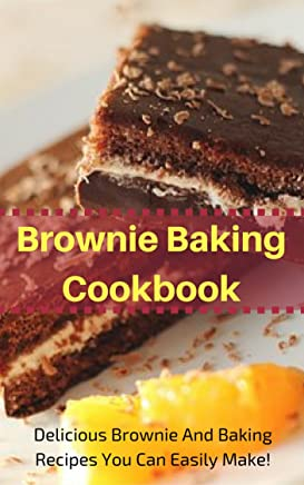Brownie Baking Cookbook: Delicious Brownie And Baking Recipes You Can Easily Make! (Easy Baking Recipes Book 3) (English Edition)