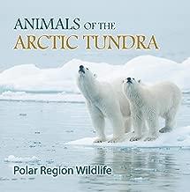Animals of the Arctic Tundra: Polar Region Wildlife: Animal Encyclopedia for Kids (Children's Explore Polar Regions Books)