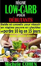 RÉGIME LOW-CARB POUR DÉBUTANTS: Guide et conseils pour réussir un régime pauvre en glucides et perdre 10 kg en 15 jours + ...