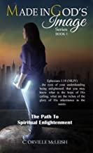 The Path to Spiritual Enlightenment (Made in God's Image Series Book 1)