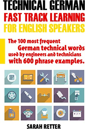 TECHNICAL GERMAN: FAST TRACK LEARNING FOR ENGLISH SPEAKERS: The 100 most frequent German technical words used by engineers and technicians with 600 phrase examples. (English Edition)