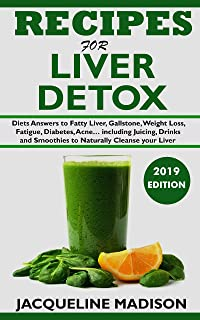 RECIPES FOR LIVER DETOX: Diets Answers to Fatty Liver, Gallstone, Skin Disease, Weight Loss, Fatigue, Diabetes, Acne… including Juicing, Drinks and Smoothies to Naturally Cleanse your Liver