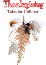 Thanksgiving Tales for Children: 40+ Tales in One Volume: Mrs. November's Party, A Dear Little Girl's Thanksgiving Holidays, Millionaire Mike's Thanksgiving, ... A Mystery in the Kitchen and many more
