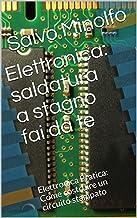 Elettronica: saldatura a stagno fai da te: Elettronica Pratica: Come costruire un circuito stampato (Italian Edition)
