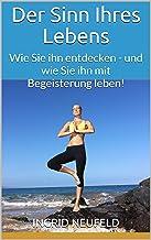 Der Sinn Ihres Lebens: Wie Sie ihn entdecken - und wie Sie ihn mit Begeisterung leben! (German Edition)