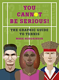 You Cannot Be Serious! The Graphic Guide to Tennis: Grand slams, players and fans, and all the tennis trivia possible