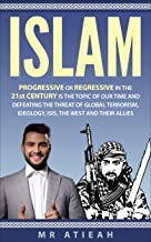 Islam: progressive or regressive in the 21st century is the topic of our time and defeating the threat of global terrorism, ideology, ISIS, the West and their allies (( Quran, Sharia, Hadiths ))