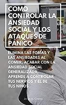 COMO CONTROLAR LA ANSIEDAD SOCIAL Y LOS ATAQUES DE PÁNICO : ELIMINA LAS FOBIAS Y LAS ANSIEDADES AL COMER, ACABAR CON LA ANSIEDAD SOCIAL GENERALIZADA, APRENDE ... NERVIOS Y EL DE TUS NIÑOS (Spanish Edition)