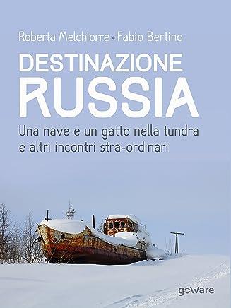 Destinazione Russia. Una nave e un gatto nella tundra e altri incontri stra-ordinari (Guide dautore - goWare)
