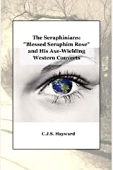 """The Seraphinians: """"Blessed Seraphim Rose"""" and His Axe-Wielding Western Converts Kindle Edition"""