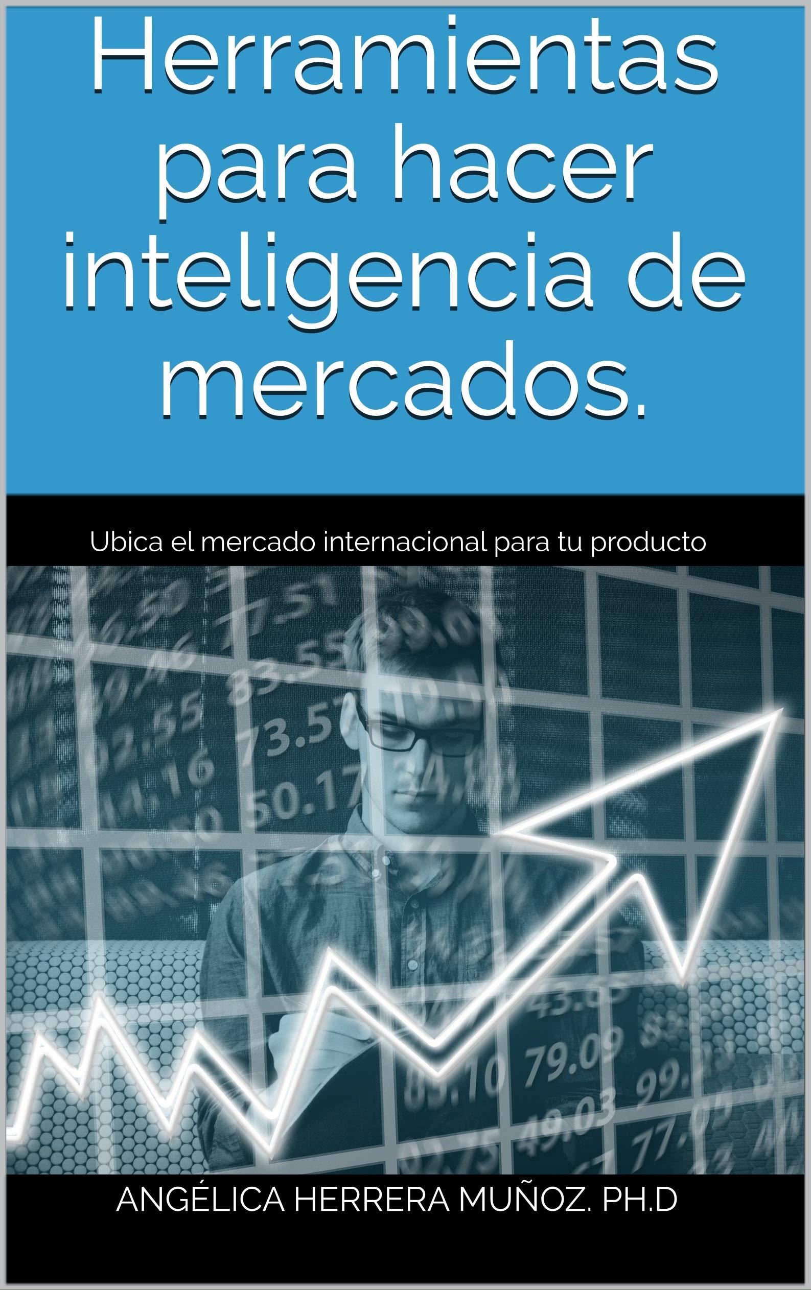 Herramientas para hacer inteligencia de mercados: Ubica el mercado internacional para tu producto (Comercio Internacional nº 2) (Spanish Edition)