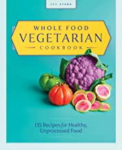 Whole Food Vegetarian Cookbook: 135 Recipes for Healthy, Unprocessed Food