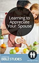 Learning to Appreciate Your Spouse: Single Session Bible Study: How can you train yourself to value your spouse? (Marriage Partnership Studies Book 1)