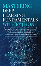 Mastering Deep Learning Fundamentals with Python: The Absolute Ultimate Guide for Beginners To Expert and Step By Step Guide to Understand Python Programming Concepts
