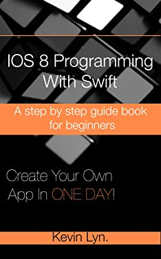 iOS 8 Programming with Swift: A Step By Step Guide Book for Beginners. Create Your Own App in One Day!