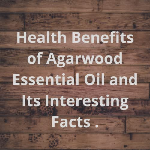 Health Benefits of Agarwood Essential Oil and Its Interesting Facts
