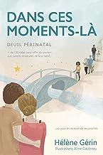 DANS CES MOMENTS-LÀ: Plus de 130 idées pour offrir du soutien aux parents endeuillés de leur bébé... ou pour en recevoir de ses proches (French Edition)