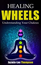 Healing Wheels: Understanding Your Chakras Balance Energize and Heal Your Body With the 7 Chakras