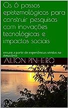 Os 6 passos epistemológicos para construir pesquisas com inovações tecnológicas e impactos sociais: ensaio a partir de exp...