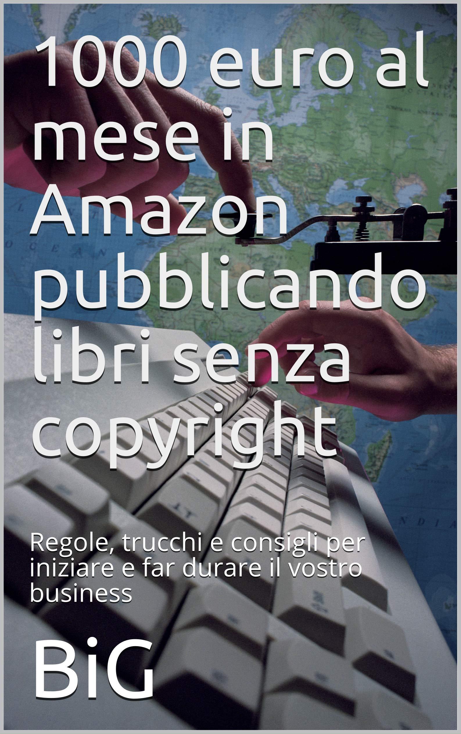 1000 euro al mese in Amazon pubblicando libri senza copyright: Regole, trucchi e consigli per iniziare e far durare il vostro business (Italian Edition)