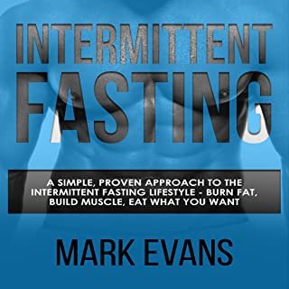 Intermittent Fasting: A Simple, Proven Approach to the Intermittent Fasting Lifestyle: Burn Fat, Build Muscle, Eat What You Want
