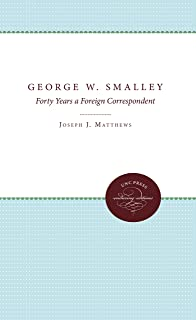 George W. Smalley: Forty Years a Foreign Correspondent