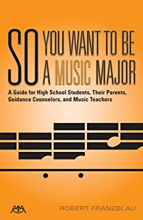 So You Want to Be a Music Major: A Guide for High School Students, Their Guidance Counselors, Parents and Music Teachers (Meredith Music Resource)