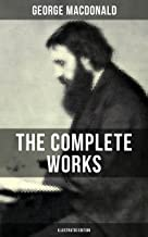 The Complete Works of George MacDonald (Illustrated Edition): The Princess and the Goblin, Phantastes, At the Back of the ...