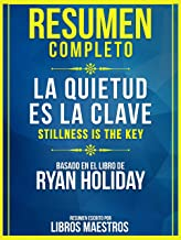 Resumen Completo: La Quietud Es La Clave (Stillness Is The Key) - Basado En El Libro De Ryan Holiday (Spanish Edition)