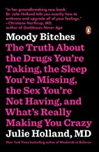 Moody Bitches: The Truth About the Drugs You're Taking, the Sleep You're Missing, the Sex You're Not Having, and What's Re...