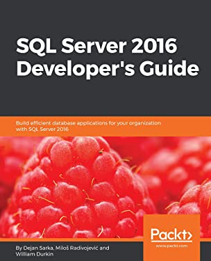 SQL Server 2016 Developer's Guide: Build efficient database applications for your organization with SQL Server 2016