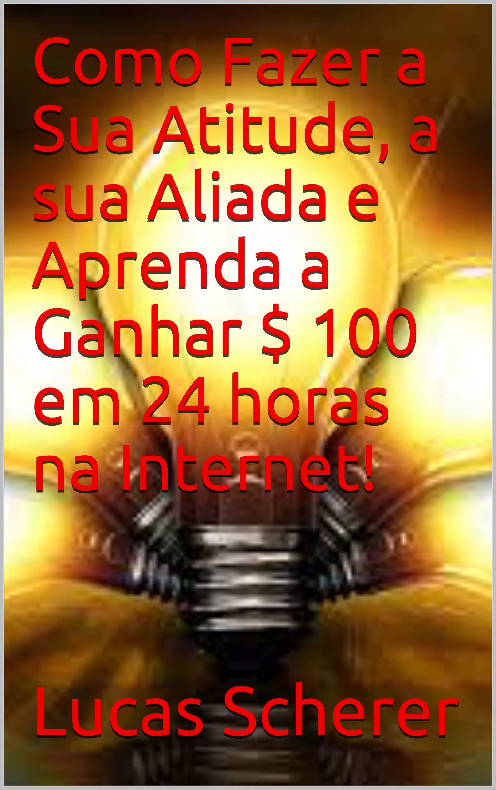 Como Fazer a Sua Atitude, a sua Aliada e Aprenda a Ganhar $ 100 em 24 horas na Internet! (Portuguese Edition)
