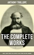 The Complete Works of Anthony Trollope: Novels, Short Stories, Plays, Articles, Essays, Travel Sketches & Memoirs: The Chronicles of Barsetshire, The Palliser ... Can You Forgive Her?, The Prime Minister…