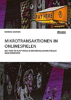 """Mikrotransaktionen in Onlinespielen. Wie """"Free-to-Play""""-Spiele in der virtuellen Welt reales Geld einnehmen (German Edition)"""
