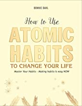How to Use Atomic Habits to Change Your Life: Master Your Habits - Making habits is easy NOW