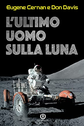 Lultimo uomo sulla Luna: Lastronauta Eugene Cernan e la corsa allo spazio degli Stati Uniti