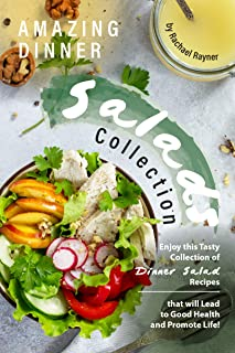 Amazing Dinner Salads Collection: Enjoy this Tasty Collection of Dinner Salad Recipes that will Lead to Good Health and Promote Life!