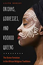 Orishas, Goddesses, and Voodoo Queens: The Divine Feminine in the African Religious Traditions PDF